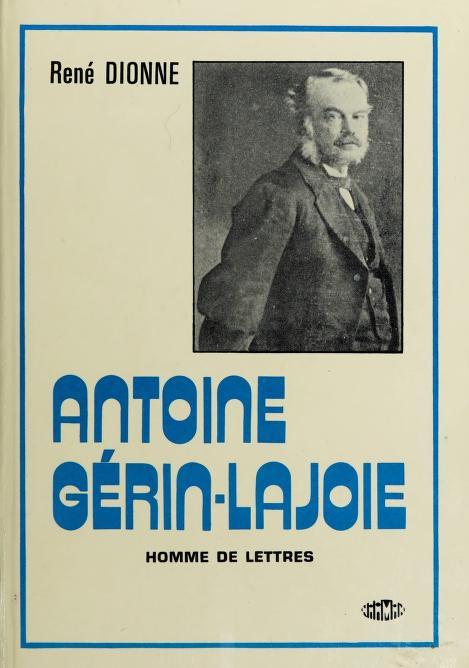 Antoine Gerin-Lajoie, homme de lettres by René Dionne